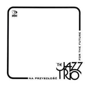 THE JAZZ TRIO NA PRZYSZŁOŚĆ FOR THE FUTURE CD